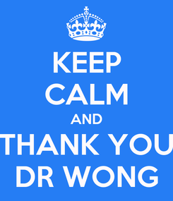Poster: KEEP CALM AND THANK YOU DR WONG
