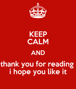 Poster: KEEP CALM AND thank you for reading  i hope you like it