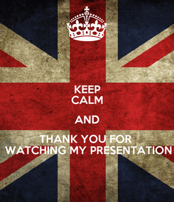 Poster: KEEP CALM AND THANK YOU FOR   WATCHING MY PRESENTATION