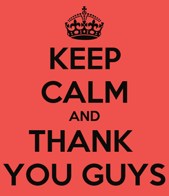 Poster: KEEP CALM AND THANK  YOU GUYS