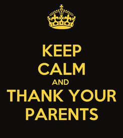 Poster: KEEP CALM AND  THANK YOUR PARENTS
