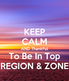 Poster: KEEP CALM AND ThankFul To Be In Top REGION & ZONE