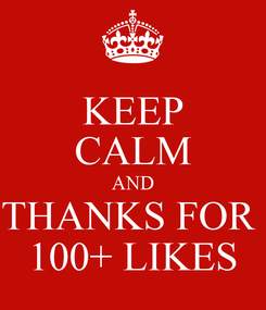 Poster: KEEP CALM AND THANKS FOR  100+ LIKES