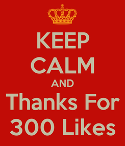 Poster: KEEP CALM AND Thanks For 300 Likes