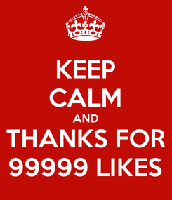 Poster: KEEP CALM AND THANKS FOR 99999 LIKES