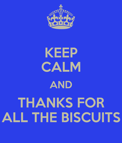 Poster: KEEP CALM AND THANKS FOR ALL THE BISCUITS