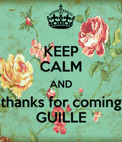 Poster: KEEP CALM AND thanks for coming GUILLE