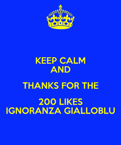 Poster: KEEP CALM AND THANKS FOR THE 200 LIKES IGNORANZA GIALLOBLU
