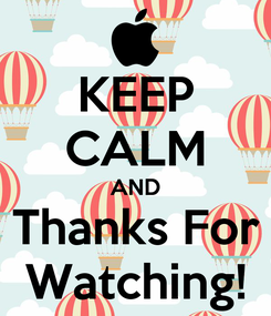 Poster: KEEP CALM AND Thanks For Watching!