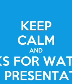 Poster: KEEP CALM AND THANKS FOR WATCHING OUR PRESENTATION