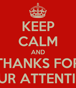 Poster: KEEP CALM AND THANKS FOR YOUR ATTENTION!