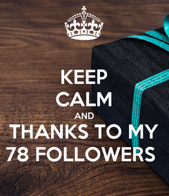 Poster: KEEP CALM AND THANKS TO MY 78 FOLLOWERS