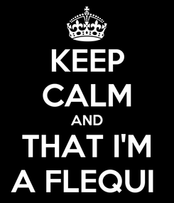 Poster: KEEP CALM AND THAT I'M A FLEQUI