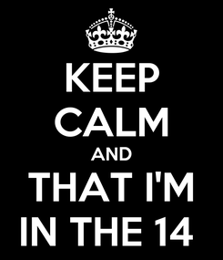 Poster: KEEP CALM AND THAT I'M IN THE 14