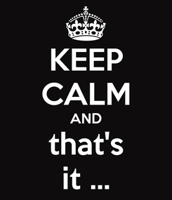 Poster: KEEP CALM AND that's it ...