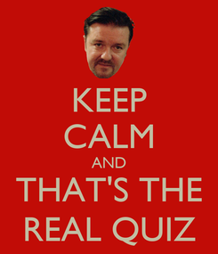 Poster: KEEP CALM AND THAT'S THE REAL QUIZ