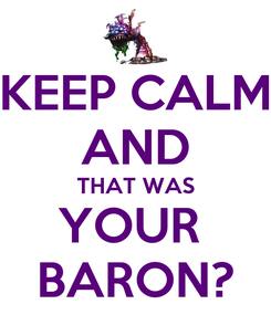 Poster: KEEP CALM AND THAT WAS YOUR  BARON?