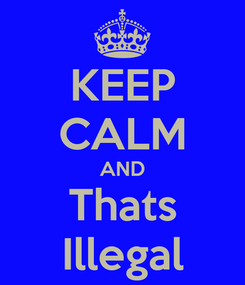 Poster: KEEP CALM AND Thats Illegal