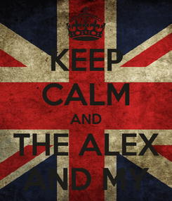 Poster: KEEP CALM AND THE ALEX AND MY