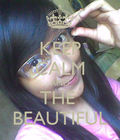 Poster: KEEP CALM AND THE  BEAUTIFUL