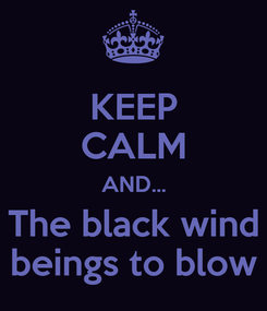 Poster: KEEP CALM AND... The black wind beings to blow