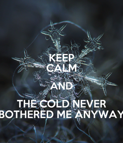 Poster: KEEP CALM AND THE COLD NEVER BOTHERED ME ANYWAY