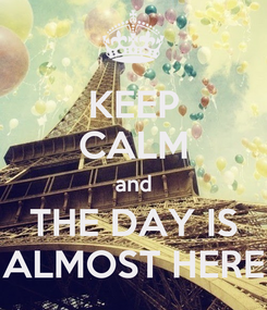 Poster: KEEP CALM and THE DAY IS ALMOST HERE