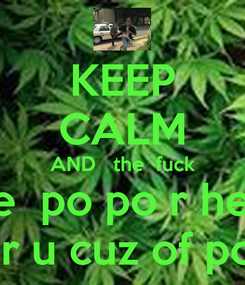 Poster: KEEP CALM AND   the  fuck the  po po r here for u cuz of pot