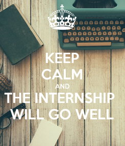 Poster: KEEP CALM AND THE INTERNSHIP  WILL GO WELL