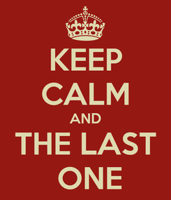 Poster: KEEP CALM AND THE LAST  ONE