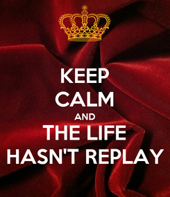 Poster: KEEP CALM AND THE LIFE HASN'T REPLAY