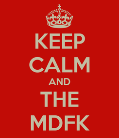 Poster: KEEP CALM AND THE MDFK