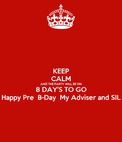Poster: KEEP CALM AND THE PARTY WILL BE ON 8 DAY'S TO GO Happy Pre  B-Day  My Adviser and SIL