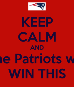 Poster: KEEP CALM AND The Patriots will WIN THIS