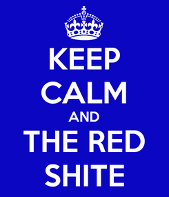 Poster: KEEP CALM AND THE RED SHITE