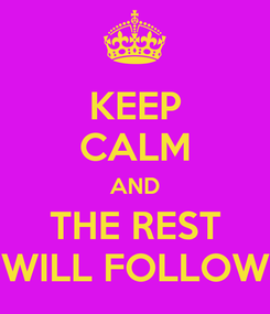 Poster: KEEP CALM AND THE REST WILL FOLLOW