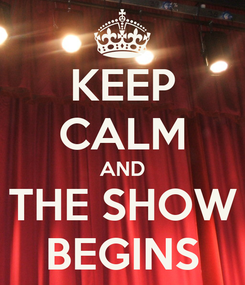 Poster: KEEP CALM AND THE SHOW BEGINS