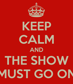 Poster: KEEP CALM AND THE SHOW MUST GO ON