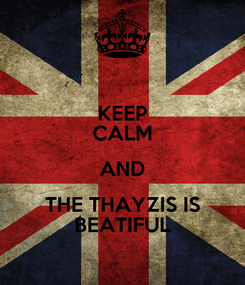 Poster: KEEP CALM AND THE THAYZIS IS BEATIFUL