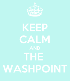 Poster: KEEP CALM AND THE  WASHPOINT