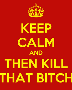 Poster: KEEP CALM AND THEN KILL THAT BITCH