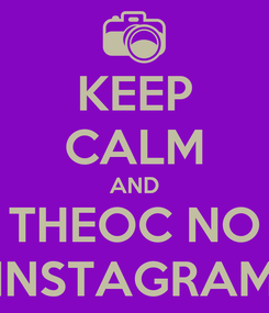 Poster: KEEP CALM AND THEOC NO INSTAGRAM