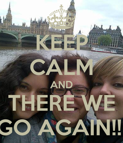 Poster: KEEP CALM AND THERE WE GO AGAIN!!!