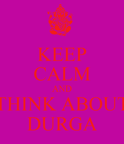Poster: KEEP CALM AND THINK ABOUT DURGA