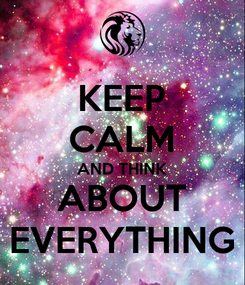Poster: KEEP CALM AND THINK ABOUT EVERYTHING