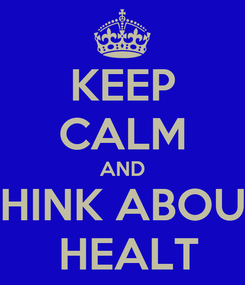 Poster: KEEP CALM AND THINK ABOUT  HEALT