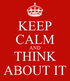 Poster: KEEP CALM AND THINK ABOUT IT