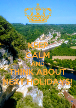 Poster: KEEP CALM AND THINK ABOUT NEXT HOLIDAYS!