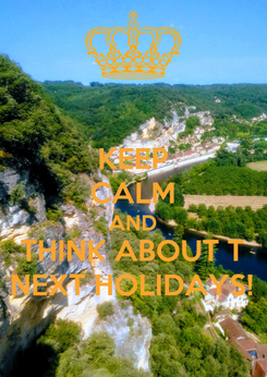 Poster: KEEP CALM AND THINK ABOUT T NEXT HOLIDAYS!