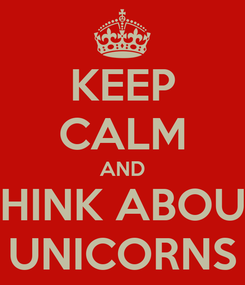 Poster: KEEP CALM AND  THINK ABOUT  UNICORNS